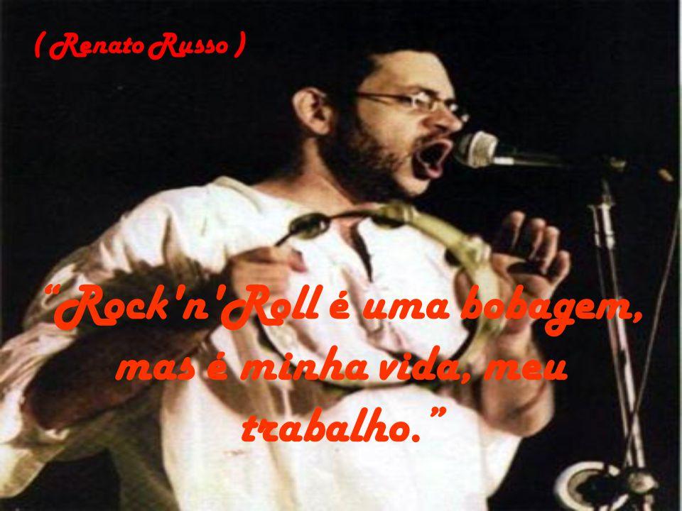 Rock'n'Roll é uma bobagem, mas é minha vida, meu trabalho. ( Renato Russo )