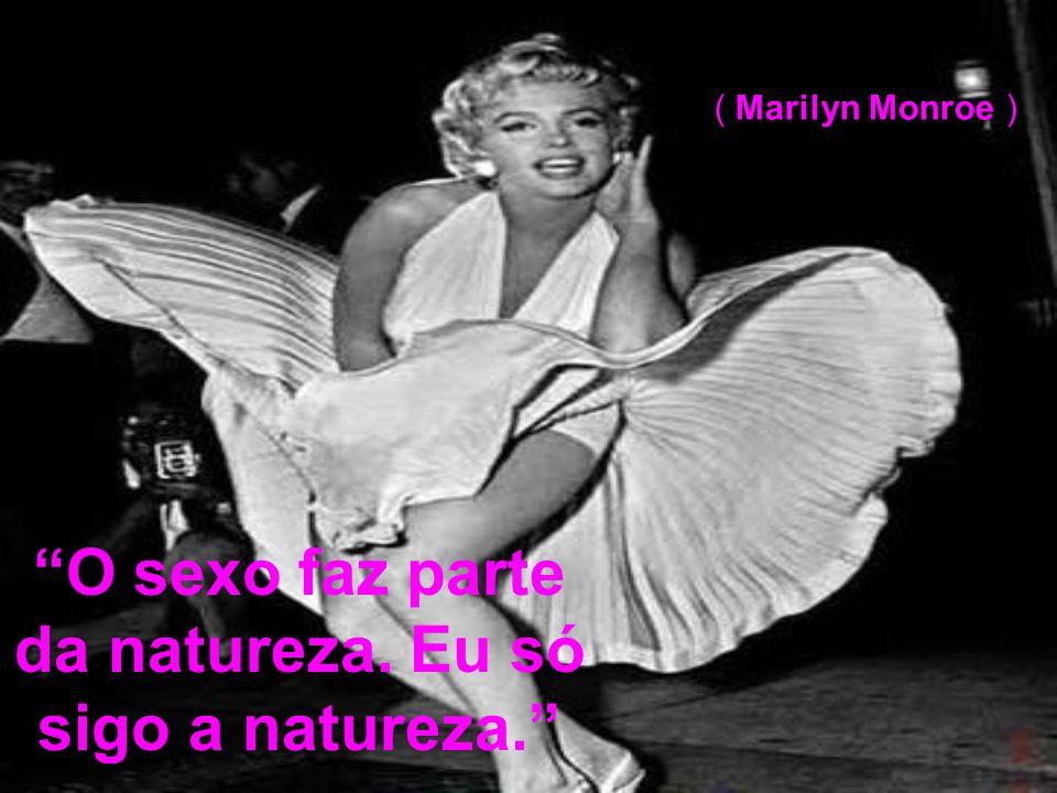 O sexo faz parte da natureza. Eu só sigo a natureza. ( Marilyn Monroe )