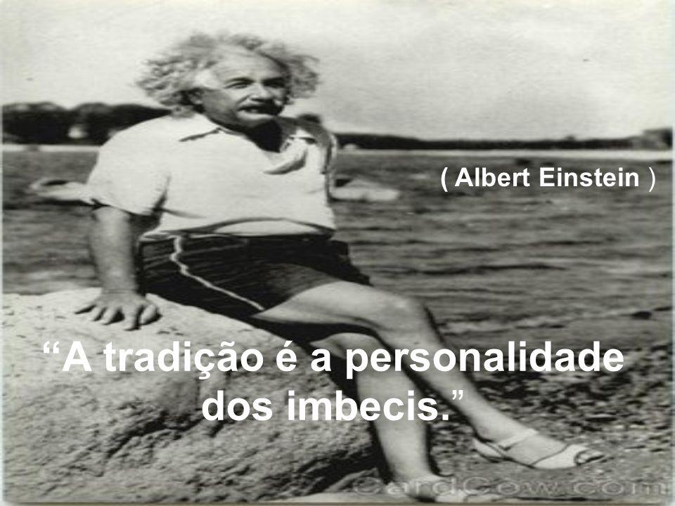 A tradição é a personalidade dos imbecis. ( Albert Einstein )