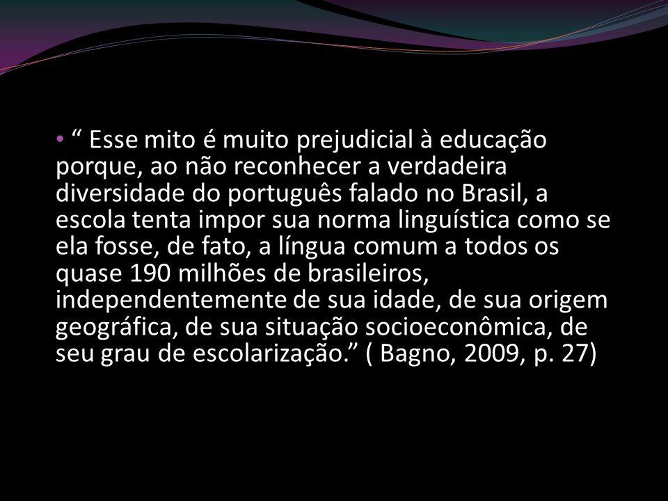 Esse mito é muito prejudicial à educação porque, ao não reconhecer a verdadeira diversidade do português falado no Brasil, a escola tenta impor sua no