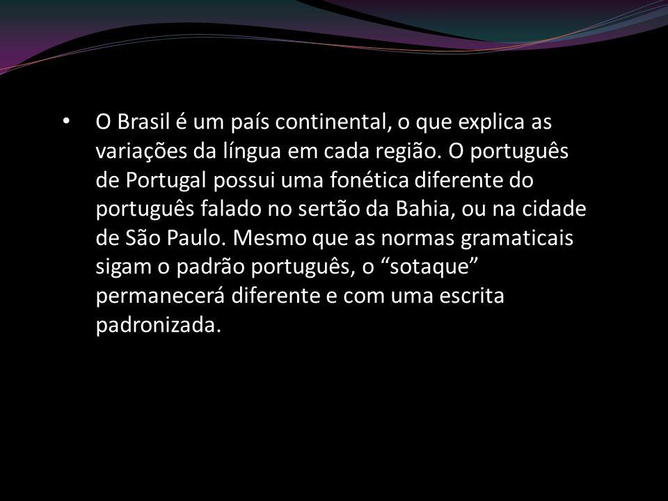 O Brasil é um país continental, o que explica as variações da língua em cada região. O português de Portugal possui uma fonética diferente do portuguê