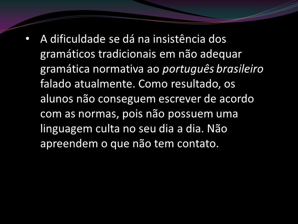 A dificuldade se dá na insistência dos gramáticos tradicionais em não adequar gramática normativa ao português brasileiro falado atualmente. Como resu