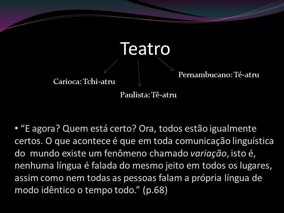 Teatro Pernambucano: Té-atru Paulista: Tê-atru Carioca: Tchi-atru E agora? Quem está certo? Ora, todos estão igualmente certos. O que acontece é que e