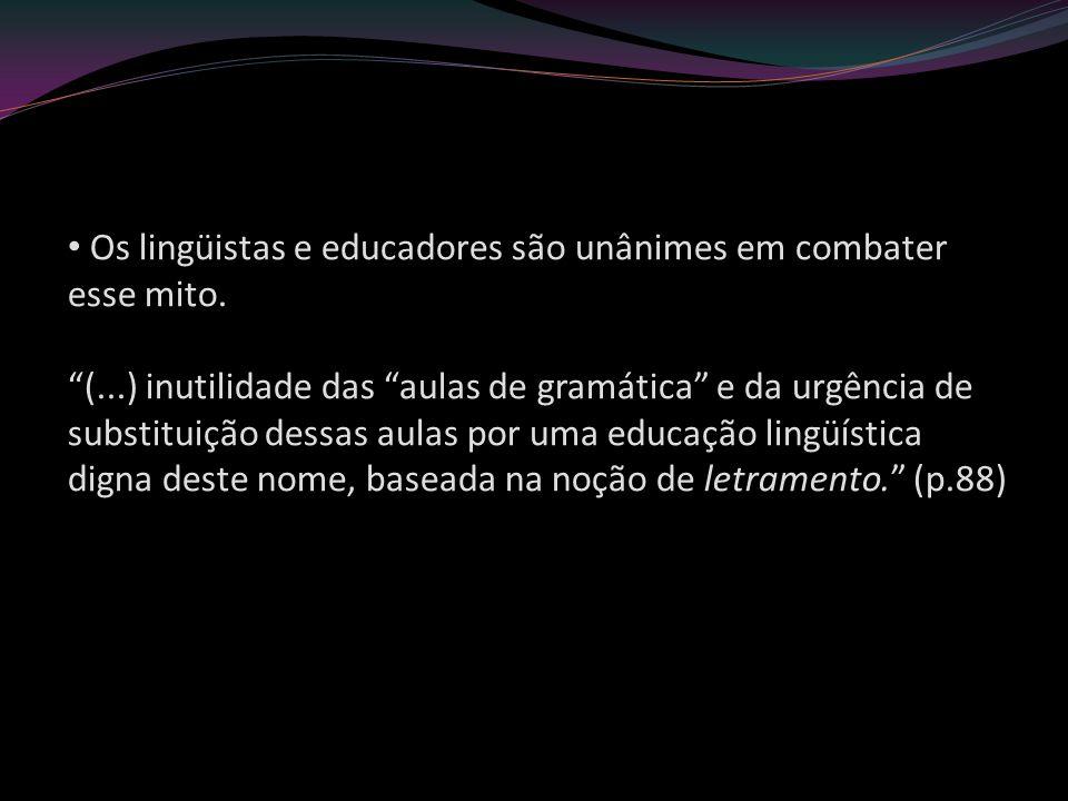 Os lingüistas e educadores são unânimes em combater esse mito. (...) inutilidade das aulas de gramática e da urgência de substituição dessas aulas por