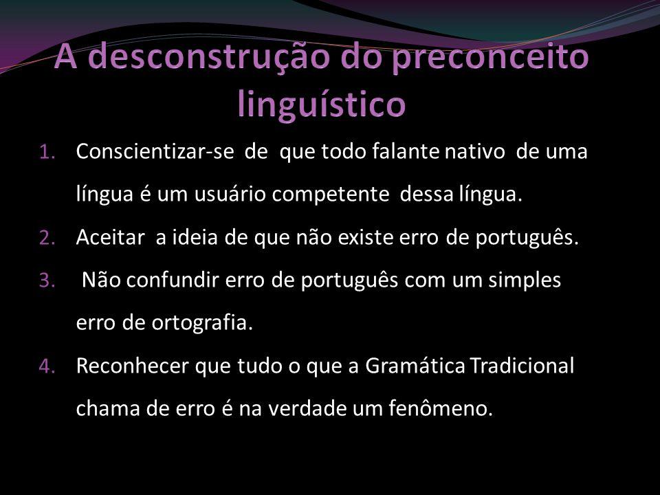 1. Conscientizar-se de que todo falante nativo de uma língua é um usuário competente dessa língua. 2. Aceitar a ideia de que não existe erro de portug