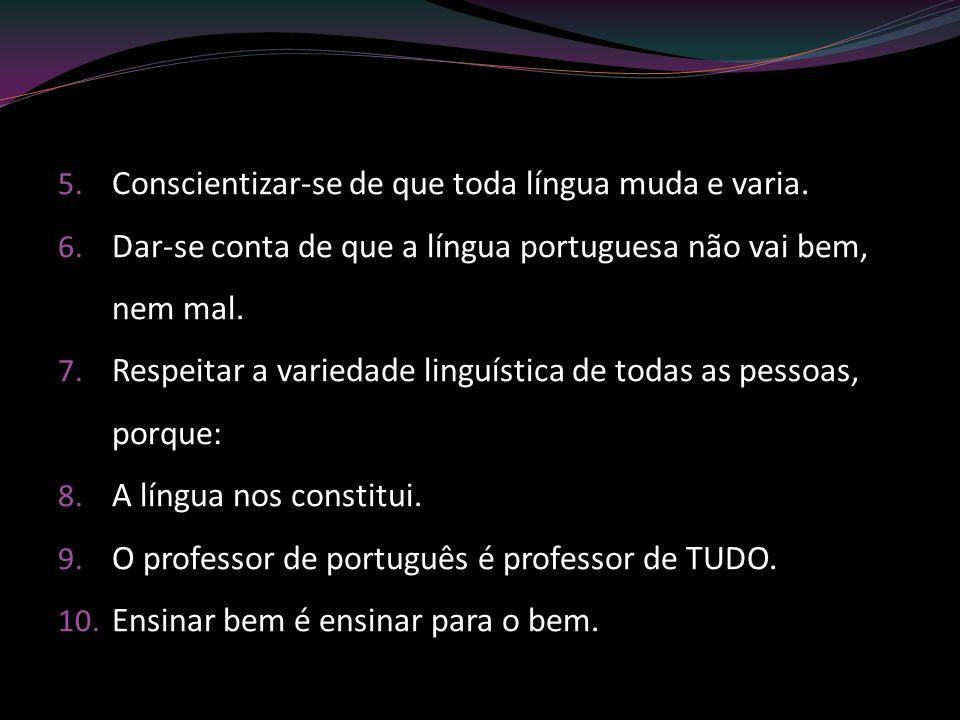5. Conscientizar-se de que toda língua muda e varia. 6. Dar-se conta de que a língua portuguesa não vai bem, nem mal. 7. Respeitar a variedade linguís