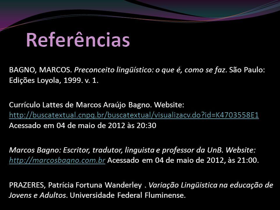 BAGNO, MARCOS. Preconceito lingüístico: o que é, como se faz. São Paulo: Edições Loyola, 1999. v. 1. Currículo Lattes de Marcos Araújo Bagno. Website: