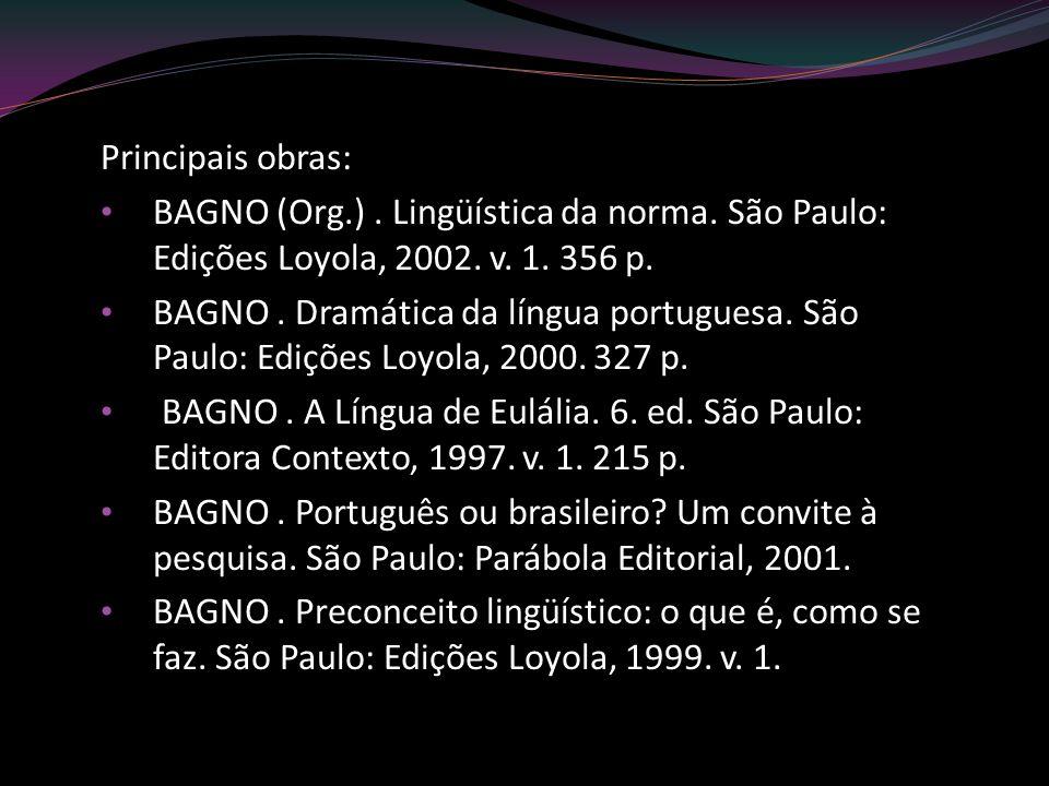 Principais obras: BAGNO (Org.). Lingüística da norma. São Paulo: Edições Loyola, 2002. v. 1. 356 p. BAGNO. Dramática da língua portuguesa. São Paulo: