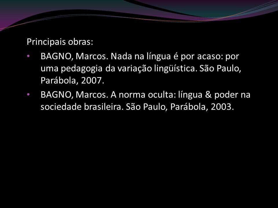Principais obras: BAGNO, Marcos. Nada na língua é por acaso: por uma pedagogia da variação lingüística. São Paulo, Parábola, 2007. BAGNO, Marcos. A no