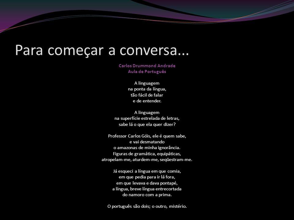 Para começar a conversa... Carlos Drummond Andrade Aula de Português A linguagem na ponta da língua, tão fácil de falar e de entender. A linguagem na