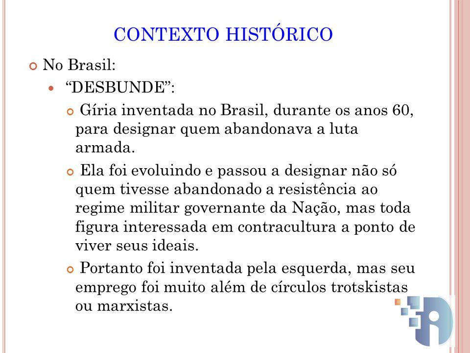 CONTEXTO HISTÓRICO No Brasil: DESBUNDE: Gíria inventada no Brasil, durante os anos 60, para designar quem abandonava a luta armada. Ela foi evoluindo