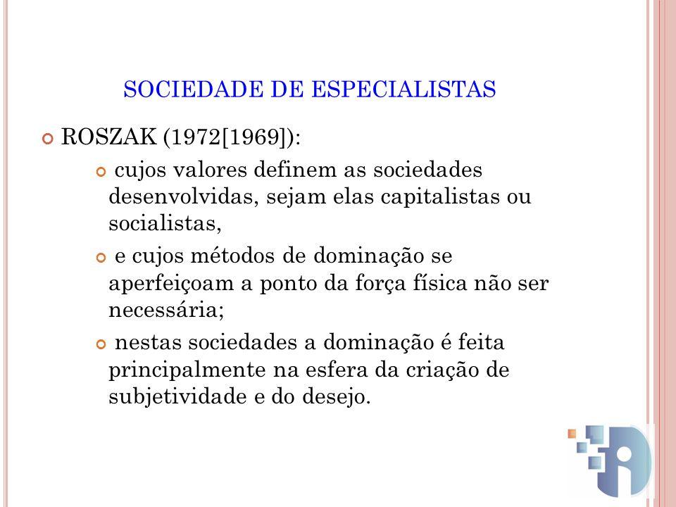 SOCIEDADE DE ESPECIALISTAS ROSZAK (1972[1969]): cujos valores definem as sociedades desenvolvidas, sejam elas capitalistas ou socialistas, e cujos mét