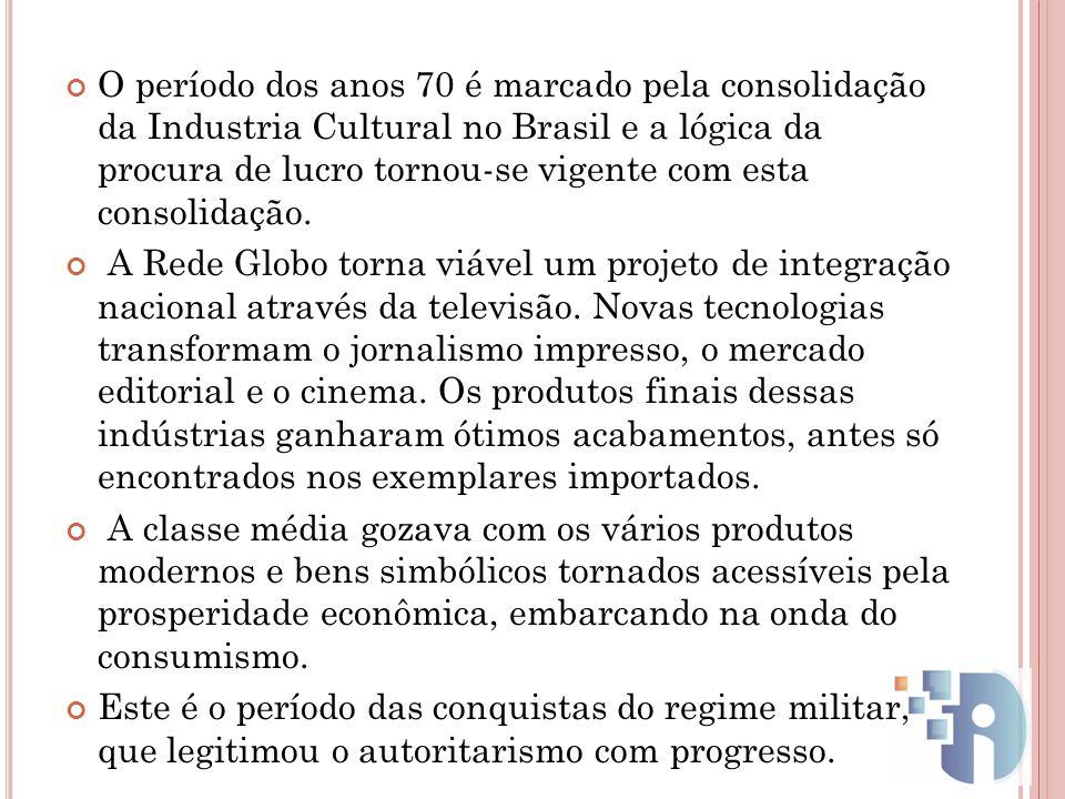 O período dos anos 70 é marcado pela consolidação da Industria Cultural no Brasil e a lógica da procura de lucro tornou-se vigente com esta consolidaç