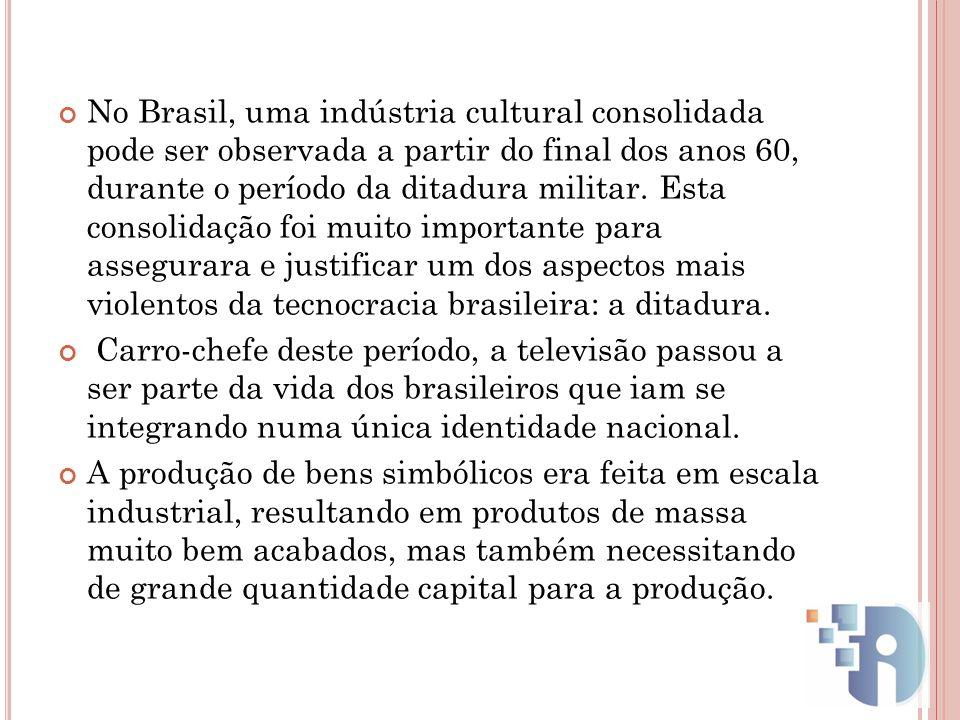 No Brasil, uma indústria cultural consolidada pode ser observada a partir do final dos anos 60, durante o período da ditadura militar. Esta consolidaç