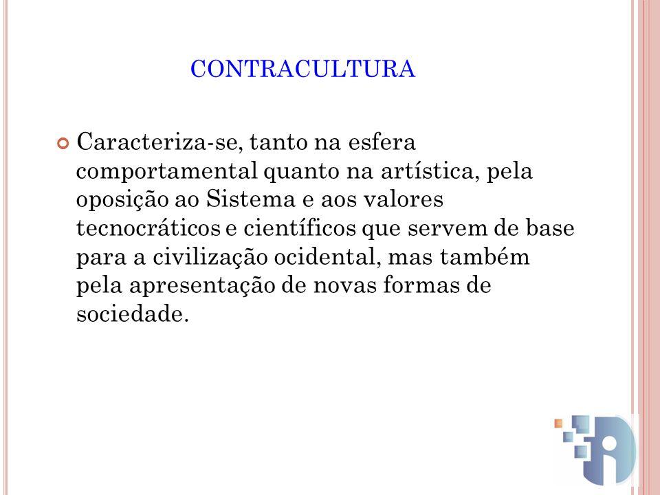 CONTRACULTURA Caracteriza-se, tanto na esfera comportamental quanto na artística, pela oposição ao Sistema e aos valores tecnocráticos e científicos q