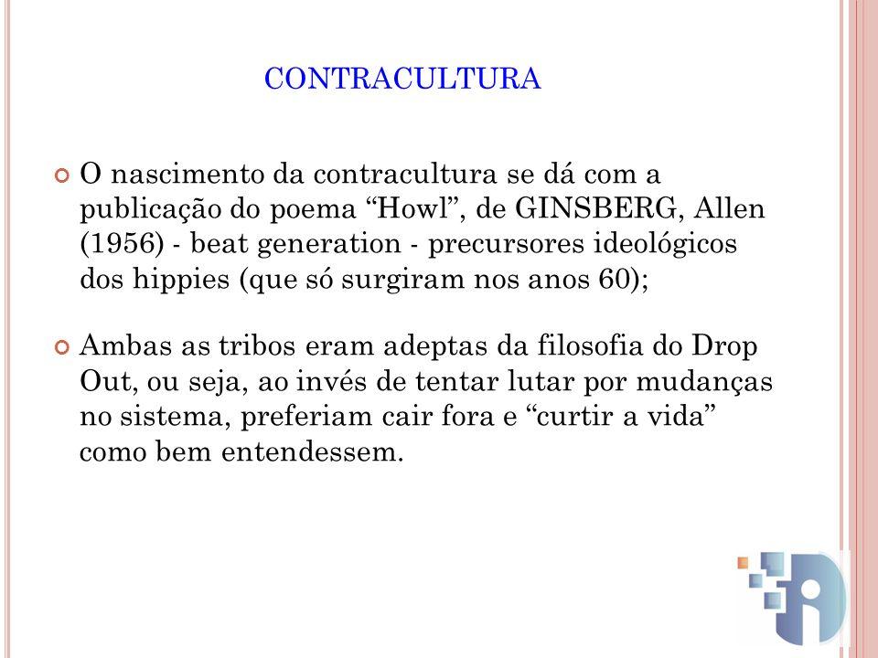 CONTRACULTURA O nascimento da contracultura se dá com a publicação do poema Howl, de GINSBERG, Allen (1956) - beat generation - precursores ideológico
