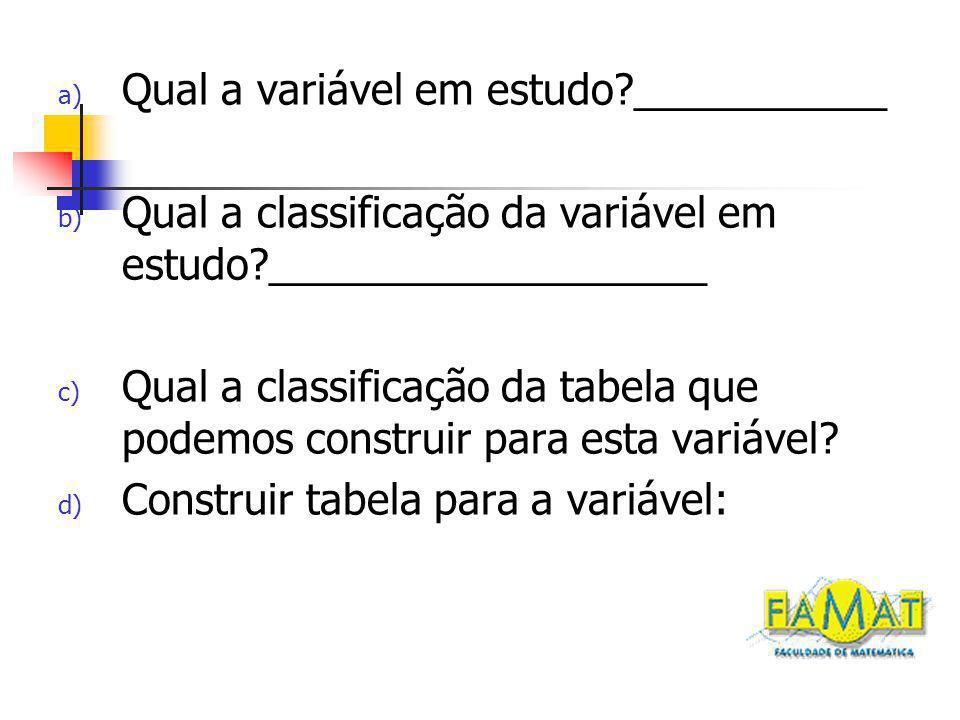 a) Qual a variável em estudo ___________ b) Qual a classificação da variável em estudo ___________________ c) Qual a classificação da tabela que podemos construir para esta variável.