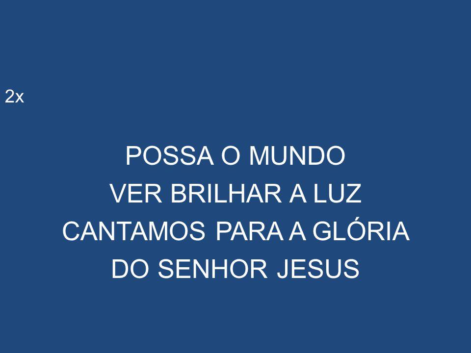 2x POSSA O MUNDO VER BRILHAR A LUZ CANTAMOS PARA A GLÓRIA DO SENHOR JESUS