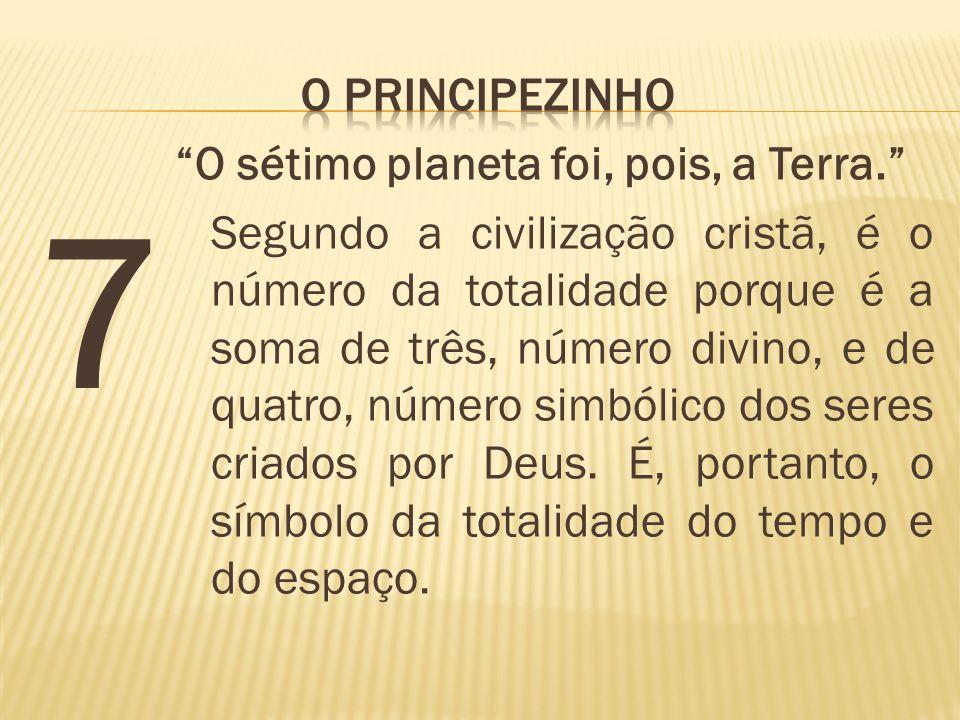 7 O sétimo planeta foi, pois, a Terra. Segundo a civilização cristã, é o número da totalidade porque é a soma de três, número divino, e de quatro, núm
