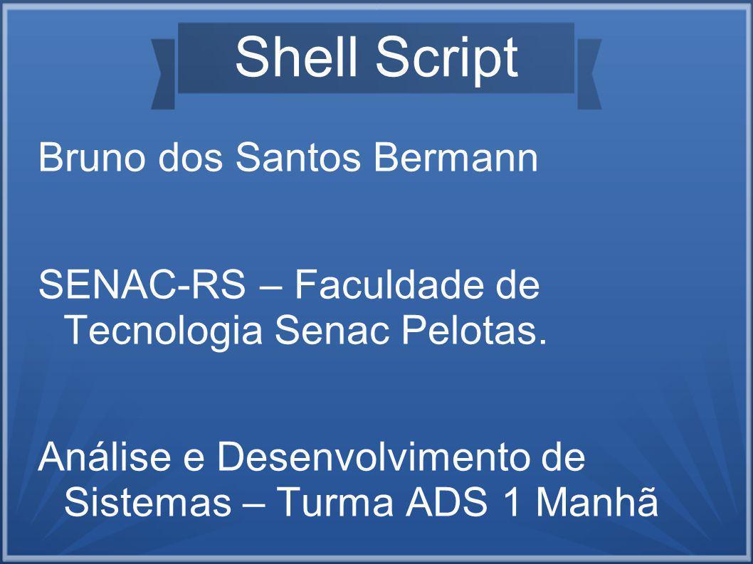 Shell Script Bruno dos Santos Bermann SENAC-RS – Faculdade de Tecnologia Senac Pelotas.