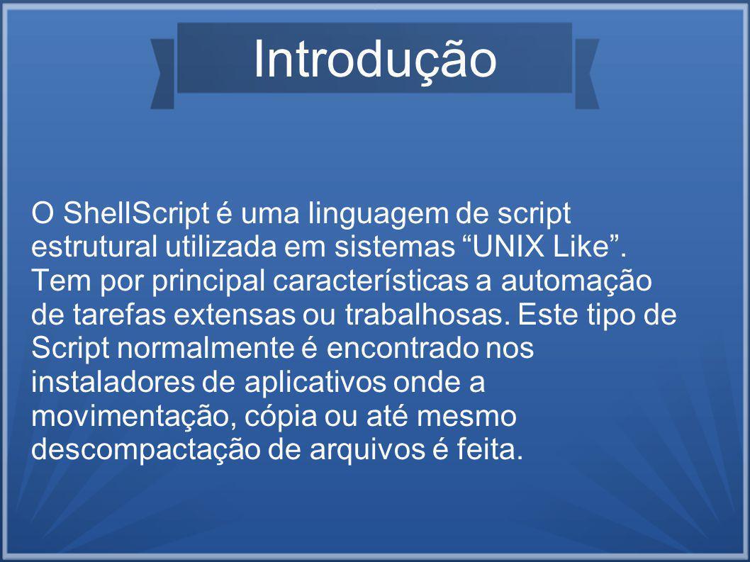 Introdução O ShellScript é uma linguagem de script estrutural utilizada em sistemas UNIX Like.