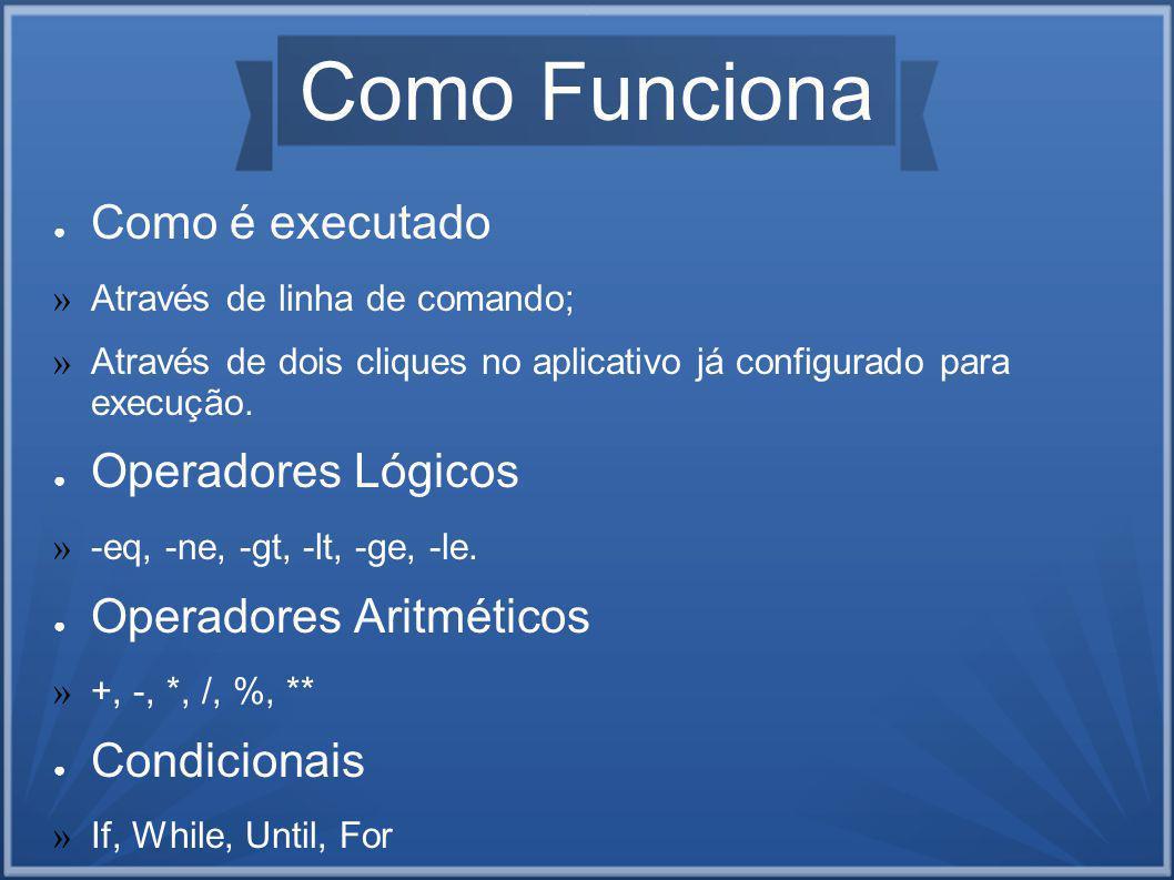 Como Funciona Como é executado » Através de linha de comando; » Através de dois cliques no aplicativo já configurado para execução.
