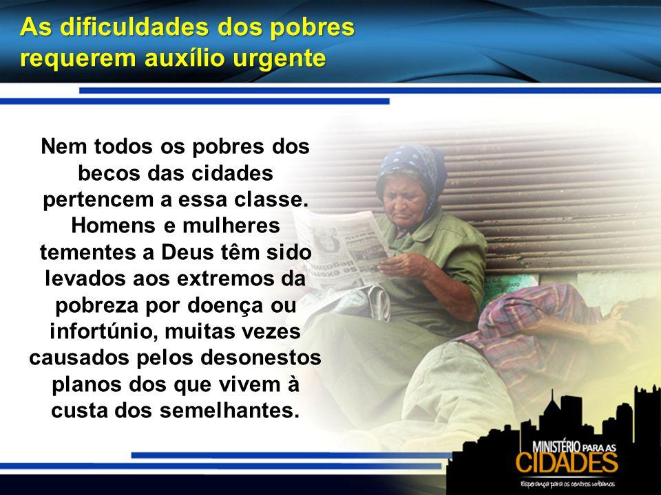 Nem todos os pobres dos becos das cidades pertencem a essa classe. Homens e mulheres tementes a Deus têm sido levados aos extremos da pobreza por doen