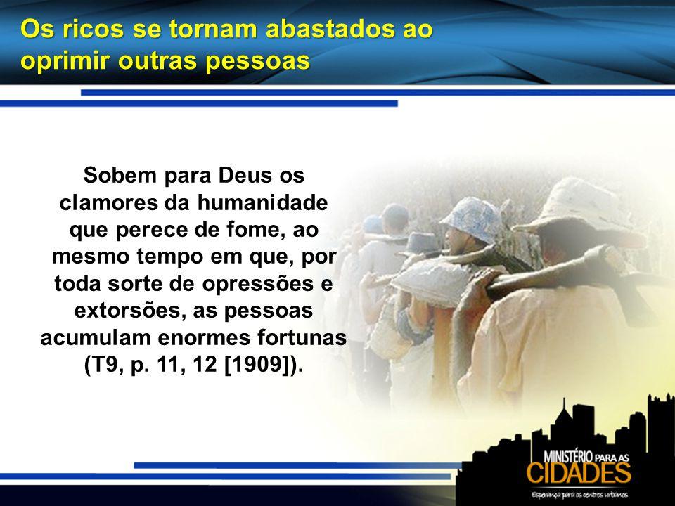Os ricos se tornam abastados ao oprimir outras pessoas Sobem para Deus os clamores da humanidade que perece de fome, ao mesmo tempo em que, por toda s