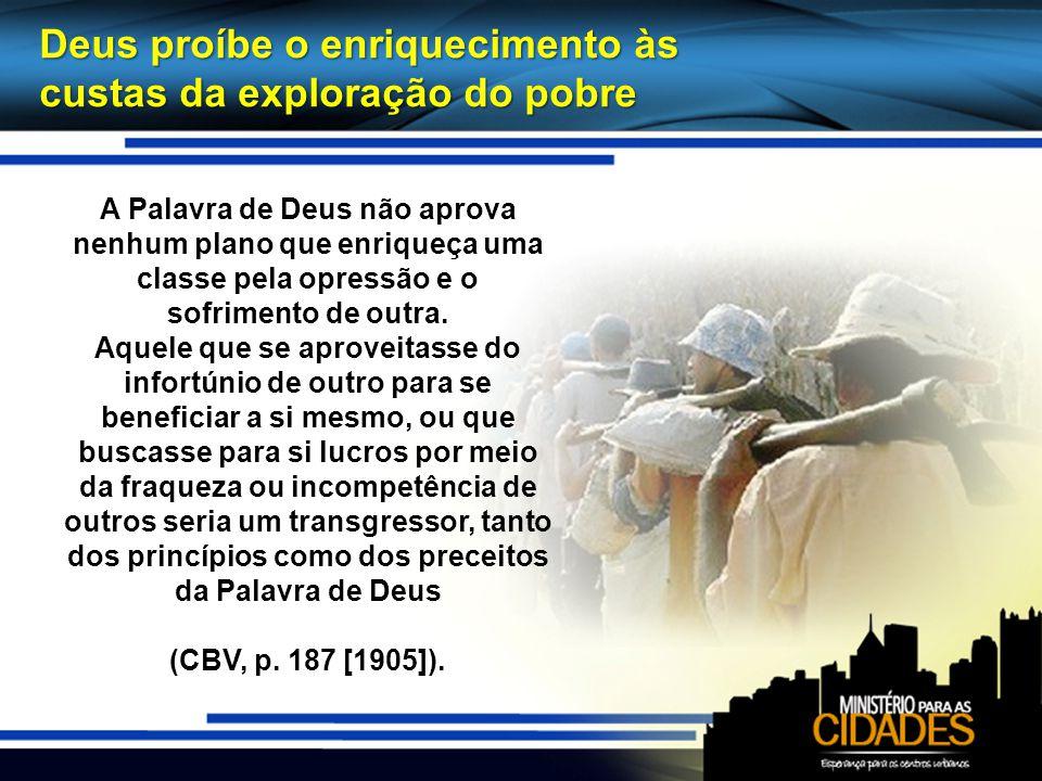 Deus proíbe o enriquecimento às custas da exploração do pobre A Palavra de Deus não aprova nenhum plano que enriqueça uma classe pela opressão e o sof