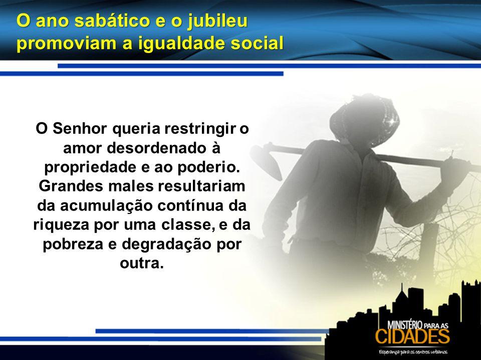 O ano sabático e o jubileu promoviam a igualdade social O Senhor queria restringir o amor desordenado à propriedade e ao poderio. Grandes males result