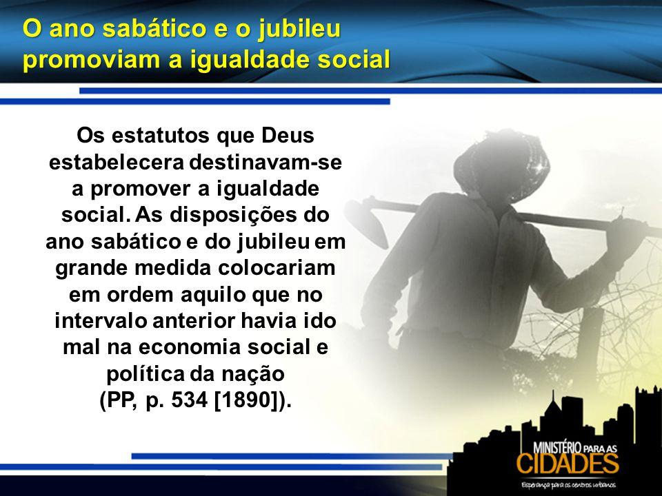 O ano sabático e o jubileu promoviam a igualdade social Os estatutos que Deus estabelecera destinavam-se a promover a igualdade social. As disposições