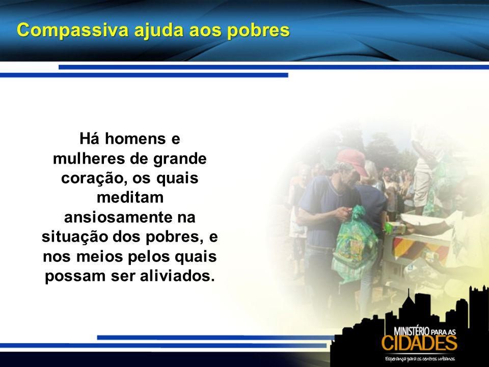 Há homens e mulheres de grande coração, os quais meditam ansiosamente na situação dos pobres, e nos meios pelos quais possam ser aliviados. Compassiva