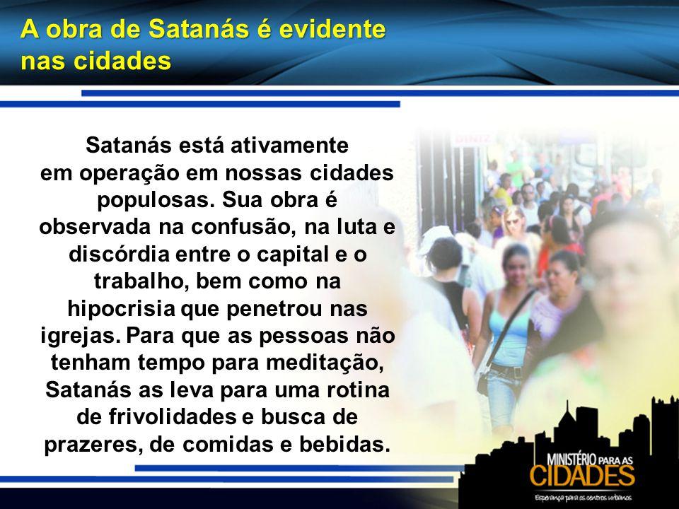 A obra de Satanás é evidente nas cidades Satanás está ativamente em operação em nossas cidades populosas. Sua obra é observada na confusão, na luta e