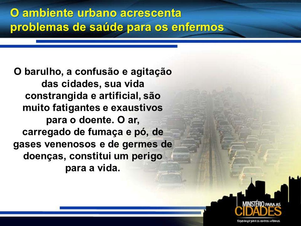 O ambiente urbano acrescenta problemas de saúde para os enfermos O barulho, a confusão e agitação das cidades, sua vida constrangida e artificial, são