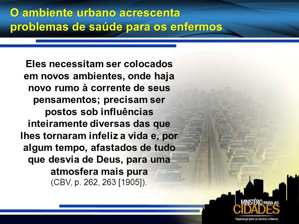 O ambiente urbano acrescenta problemas de saúde para os enfermos Eles necessitam ser colocados em novos ambientes, onde haja novo rumo à corrente de s