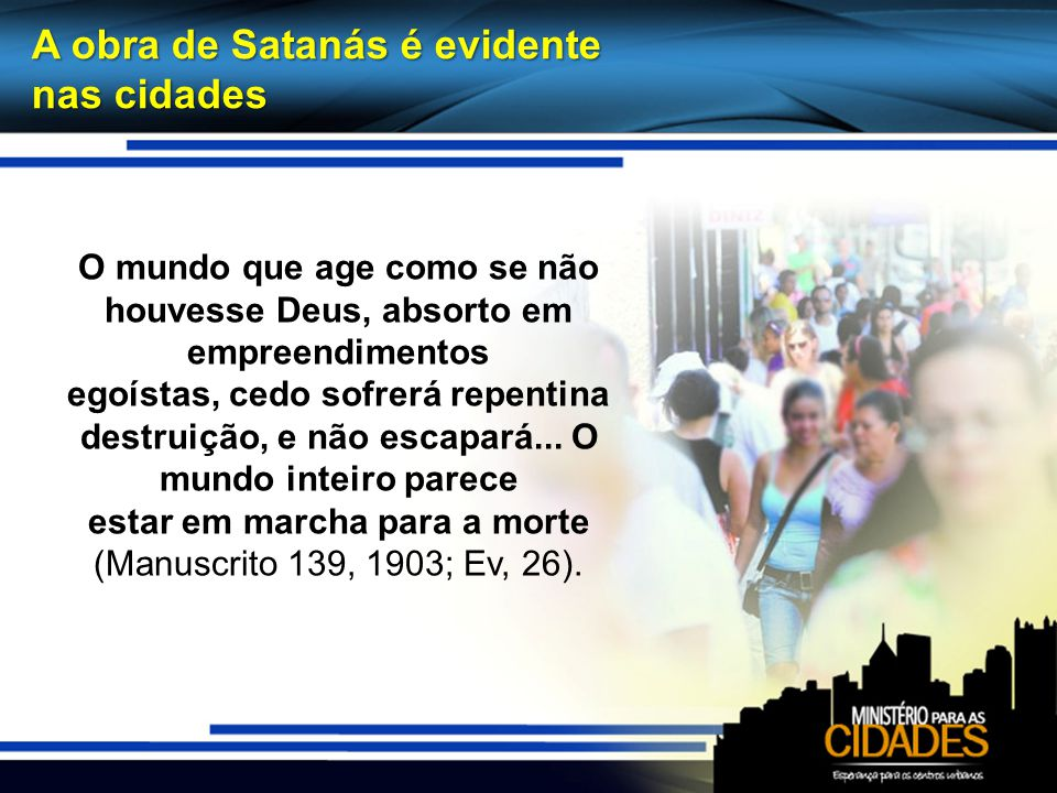 A obra de Satanás é evidente nas cidades O mundo que age como se não houvesse Deus, absorto em empreendimentos egoístas, cedo sofrerá repentina destru