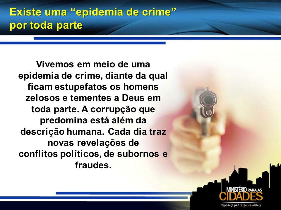 Existe uma epidemia de crime por toda parte Vivemos em meio de uma epidemia de crime, diante da qual ficam estupefatos os homens zelosos e tementes a