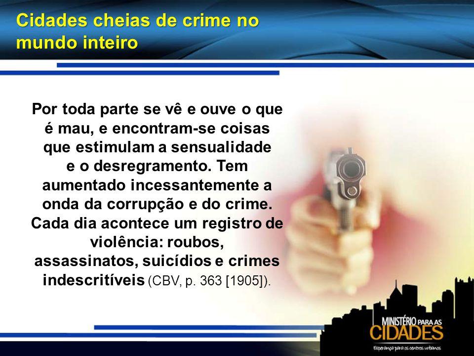 Cidades cheias de crime no mundo inteiro Por toda parte se vê e ouve o que é mau, e encontram-se coisas que estimulam a sensualidade e o desregramento