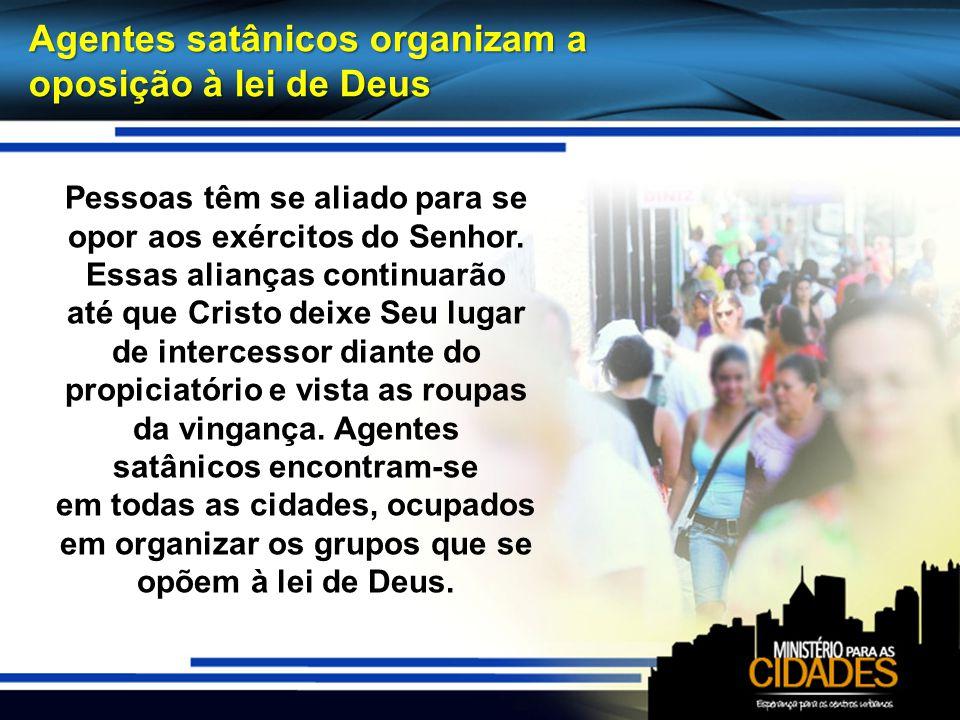 Agentes satânicos organizam a oposição à lei de Deus Pessoas têm se aliado para se opor aos exércitos do Senhor. Essas alianças continuarão até que Cr