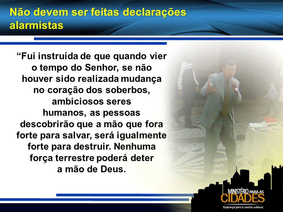 Não devem ser feitas declarações alarmistas Fui instruída de que quando vier o tempo do Senhor, se não houver sido realizada mudança no coração dos so