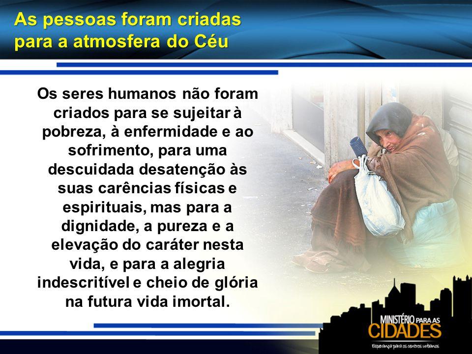 Os seres humanos não foram criados para se sujeitar à pobreza, à enfermidade e ao sofrimento, para uma descuidada desatenção às suas carências físicas
