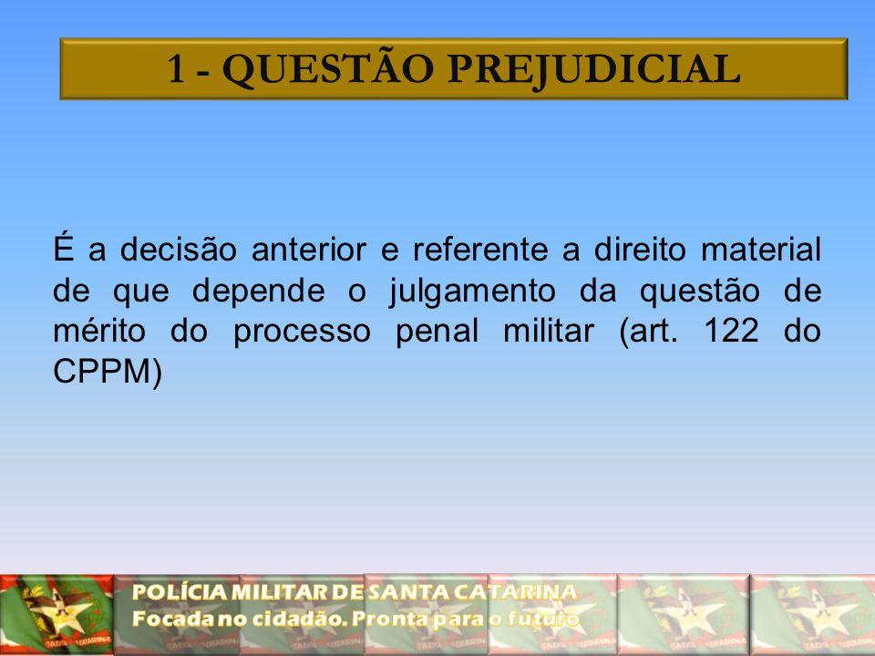 1 - QUESTÃO PREJUDICIAL É a decisão anterior e referente a direito material de que depende o julgamento da questão de mérito do processo penal militar