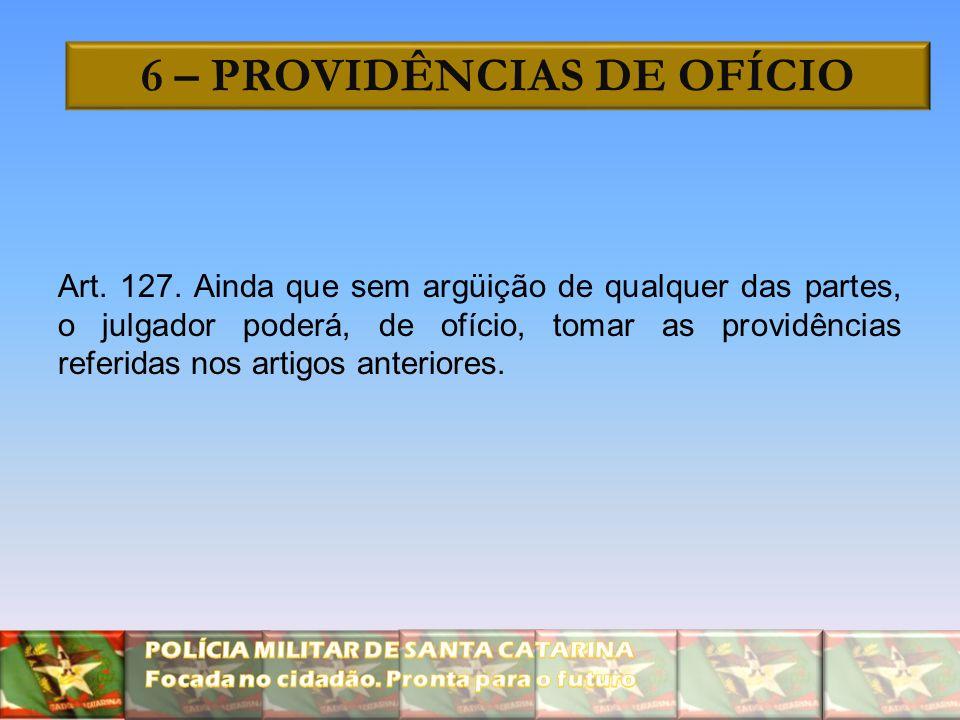 6 – PROVIDÊNCIAS DE OFÍCIO Art. 127. Ainda que sem argüição de qualquer das partes, o julgador poderá, de ofício, tomar as providências referidas nos