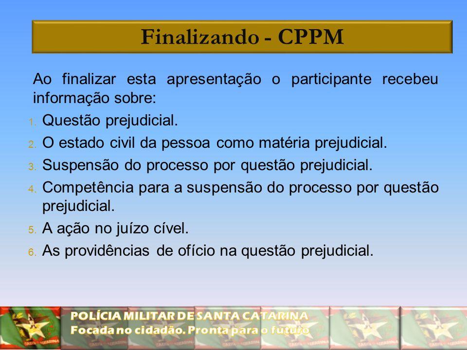 Finalizando - CPPM Ao finalizar esta apresentação o participante recebeu informação sobre: 1. Questão prejudicial. 2. O estado civil da pessoa como ma