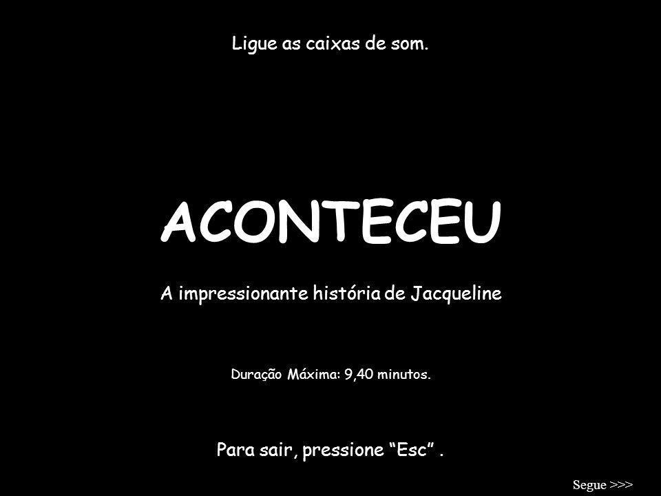 ACONTECEU Ligue as caixas de som.A impressionante história de Jacqueline Para sair, pressione Esc.