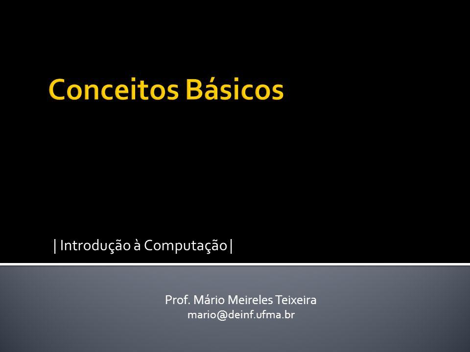 | Introdução à Computação | Prof. Mário Meireles Teixeira mario@deinf.ufma.br