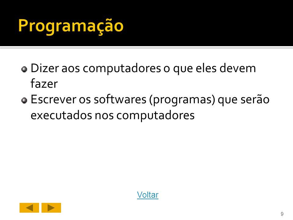 Dizer aos computadores o que eles devem fazer Escrever os softwares (programas) que serão executados nos computadores 9 Voltar