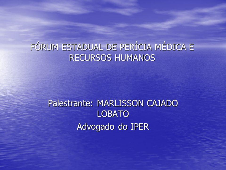 FÓRUM ESTADUAL DE PERÍCIA MÉDICA E RECURSOS HUMANOS Palestrante: MARLISSON CAJADO LOBATO Advogado do IPER
