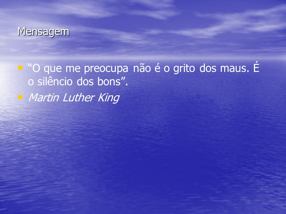Mensagem O que me preocupa não é o grito dos maus. É o silêncio dos bons. Martin Luther King