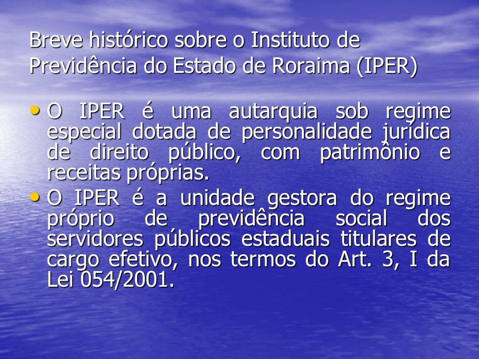 Breve histórico sobre o Instituto de Previdência do Estado de Roraima (IPER) O IPER é uma autarquia sob regime especial dotada de personalidade jurídica de direito público, com patrimônio e receitas próprias.